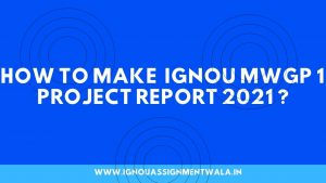 HOW TO MAKE  IGNOU MWGP 1 PROJECT REPORT  ?