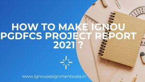 HOW  TO MAKE IGNOU PGDFCS PROJECT REPORT 2021  ?