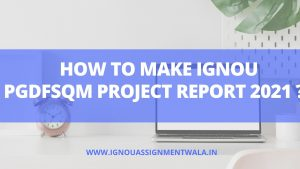 HOW TO MAKE IGNOU PGDFSQM PROJECT REPORT 2021 ?