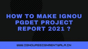 HOW TO MAKE IGNOU PGDET PROJECT REPORT  ?