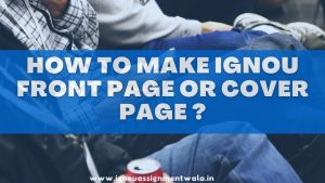 HOW TO MAKE IGNOU ASSIGNMENT FRONT PAGE OR COVER PAGE ?