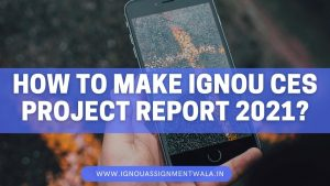 HOW TO MAKE IGNOU CES PROJECT REPORT 2021?