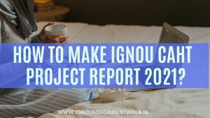 HOW TO MAKE IGNOU CAHT PROJECT REPORT 2021 ?