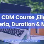 IGNOU CDM Course ,Eligibility Criteria, Duration & More
