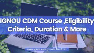 Read more about the article IGNOU CDM Course ,Eligibility Criteria, Duration & More