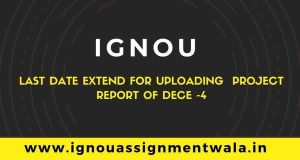 IGNOU last date extend for uploading  project report of dece -4